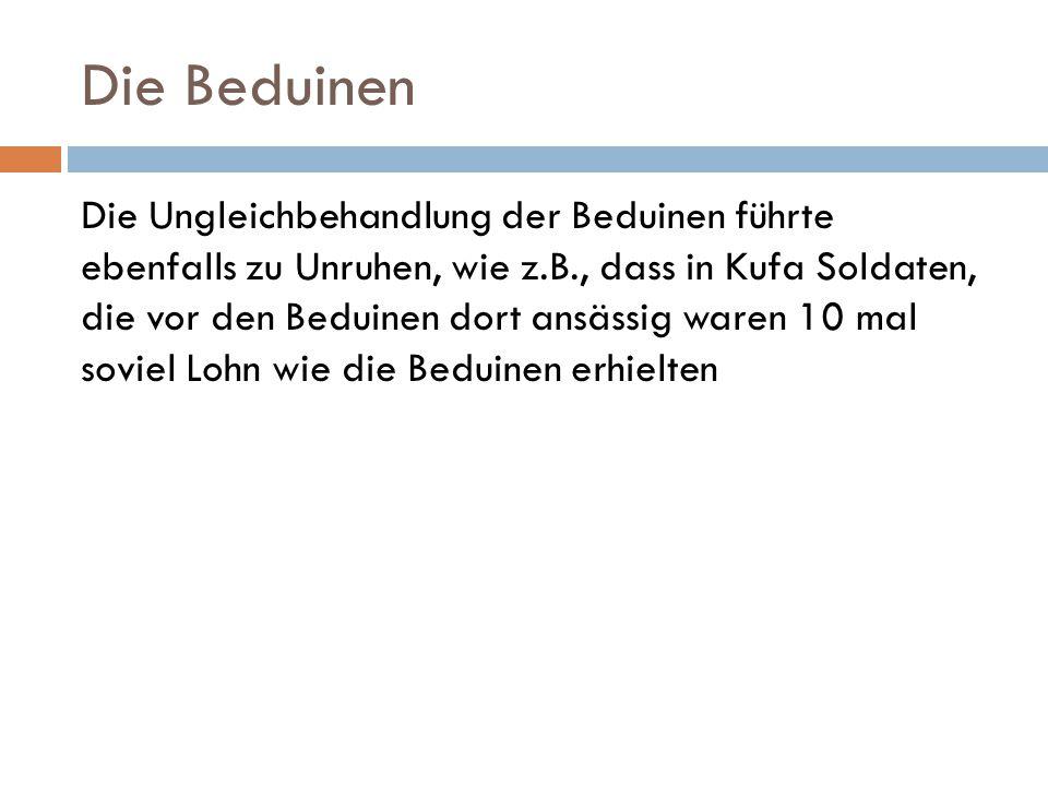 Die Beduinen Die Ungleichbehandlung der Beduinen führte ebenfalls zu Unruhen, wie z.B., dass in Kufa Soldaten, die vor den Beduinen dort ansässig ware