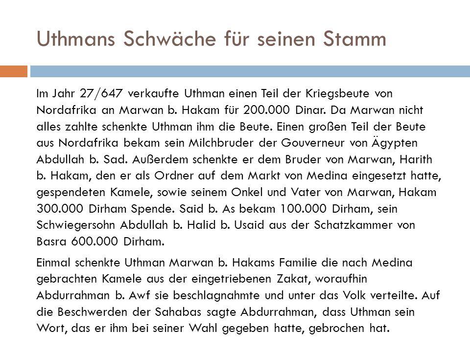 Uthmans Schwäche für seinen Stamm Im Jahr 27/647 verkaufte Uthman einen Teil der Kriegsbeute von Nordafrika an Marwan b. Hakam für 200.000 Dinar. Da M