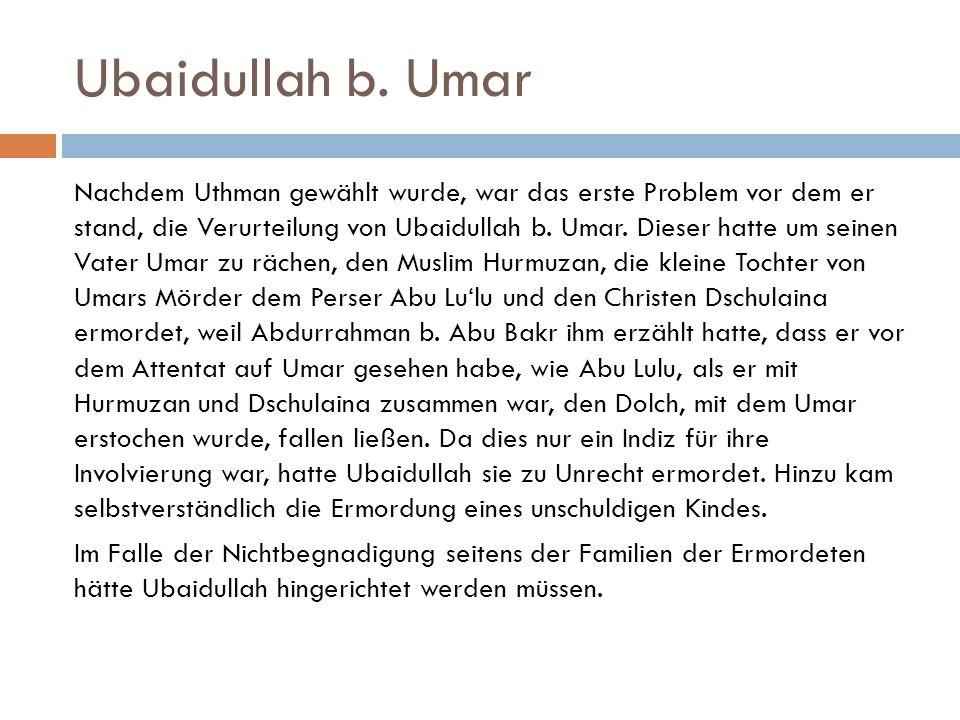 Ubaidullah b. Umar Nachdem Uthman gewählt wurde, war das erste Problem vor dem er stand, die Verurteilung von Ubaidullah b. Umar. Dieser hatte um sein