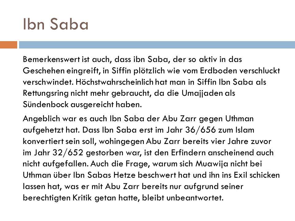 Ibn Saba Bemerkenswert ist auch, dass ibn Saba, der so aktiv in das Geschehen eingreift, in Siffin plötzlich wie vom Erdboden verschluckt verschwindet
