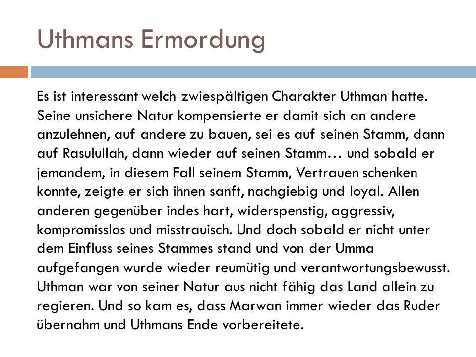 Uthmans Ermordung Es ist interessant welch zwiespältigen Charakter Uthman hatte. Seine unsichere Natur kompensierte er damit sich an andere anzulehnen