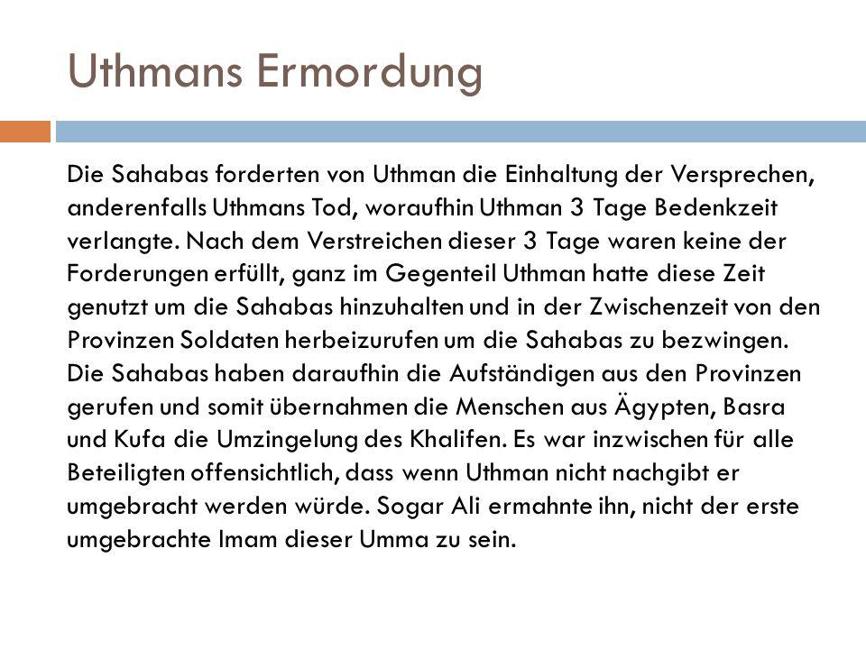 Uthmans Ermordung Die Sahabas forderten von Uthman die Einhaltung der Versprechen, anderenfalls Uthmans Tod, woraufhin Uthman 3 Tage Bedenkzeit verlan
