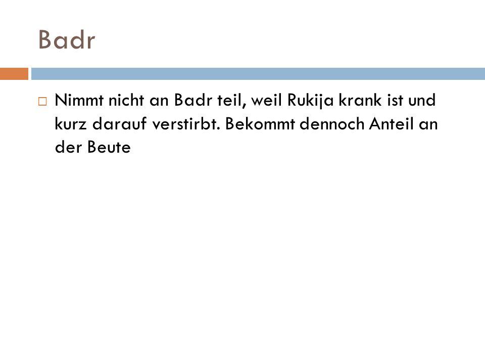 Badr  Nimmt nicht an Badr teil, weil Rukija krank ist und kurz darauf verstirbt. Bekommt dennoch Anteil an der Beute