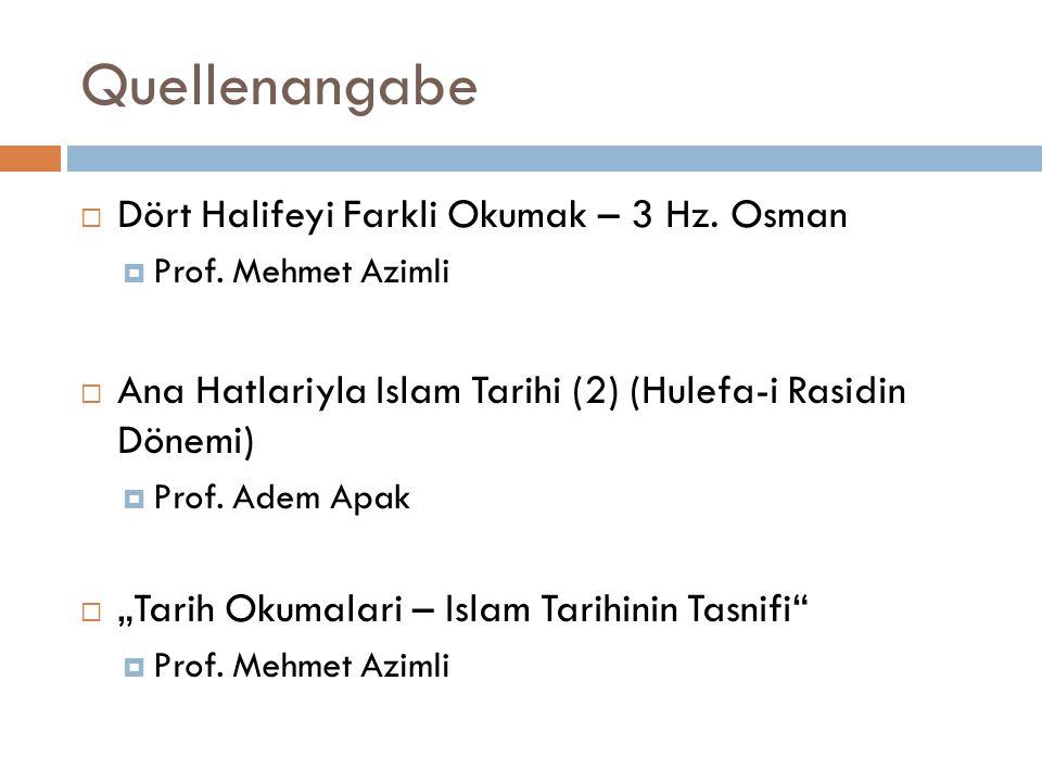 Quellenangabe  Dört Halifeyi Farkli Okumak – 3 Hz. Osman  Prof. Mehmet Azimli  Ana Hatlariyla Islam Tarihi (2) (Hulefa-i Rasidin Dönemi)  Prof. Ad