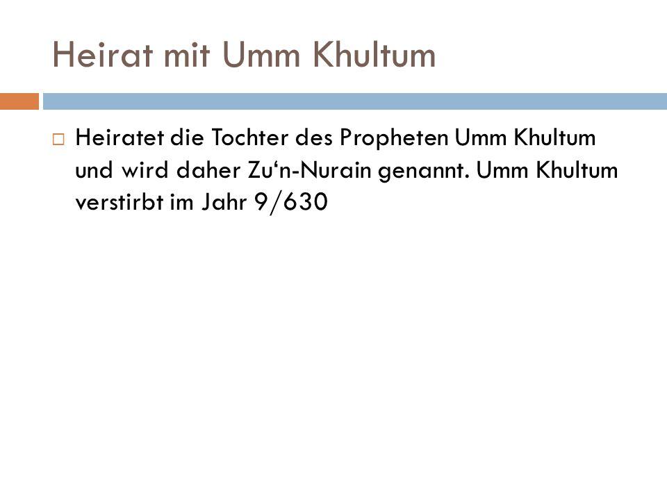 Heirat mit Umm Khultum  Heiratet die Tochter des Propheten Umm Khultum und wird daher Zu'n-Nurain genannt. Umm Khultum verstirbt im Jahr 9/630