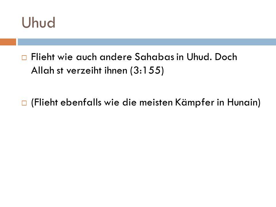 Uhud  Flieht wie auch andere Sahabas in Uhud. Doch Allah st verzeiht ihnen (3:155)  (Flieht ebenfalls wie die meisten Kämpfer in Hunain)