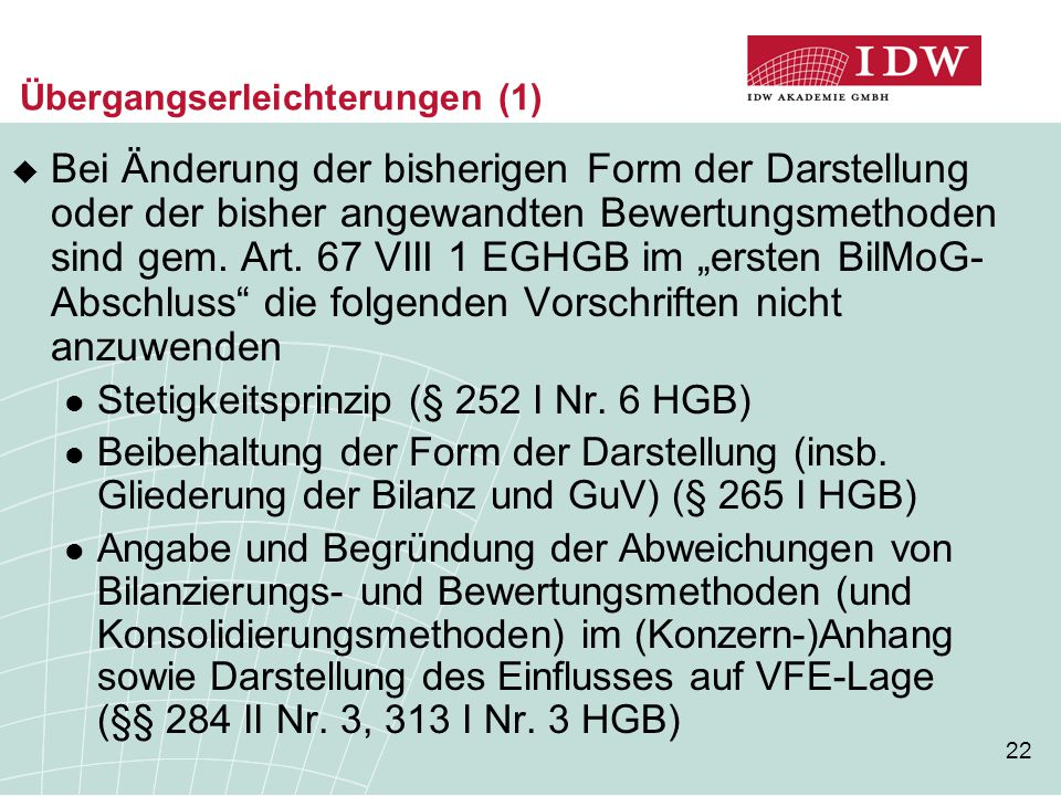 22 Übergangserleichterungen (1)  Bei Änderung der bisherigen Form der Darstellung oder der bisher angewandten Bewertungsmethoden sind gem. Art. 67 VI