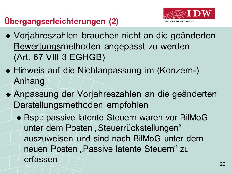 23 Übergangserleichterungen (2)  Vorjahreszahlen brauchen nicht an die geänderten Bewertungsmethoden angepasst zu werden (Art. 67 VIII 3 EGHGB)  Hin