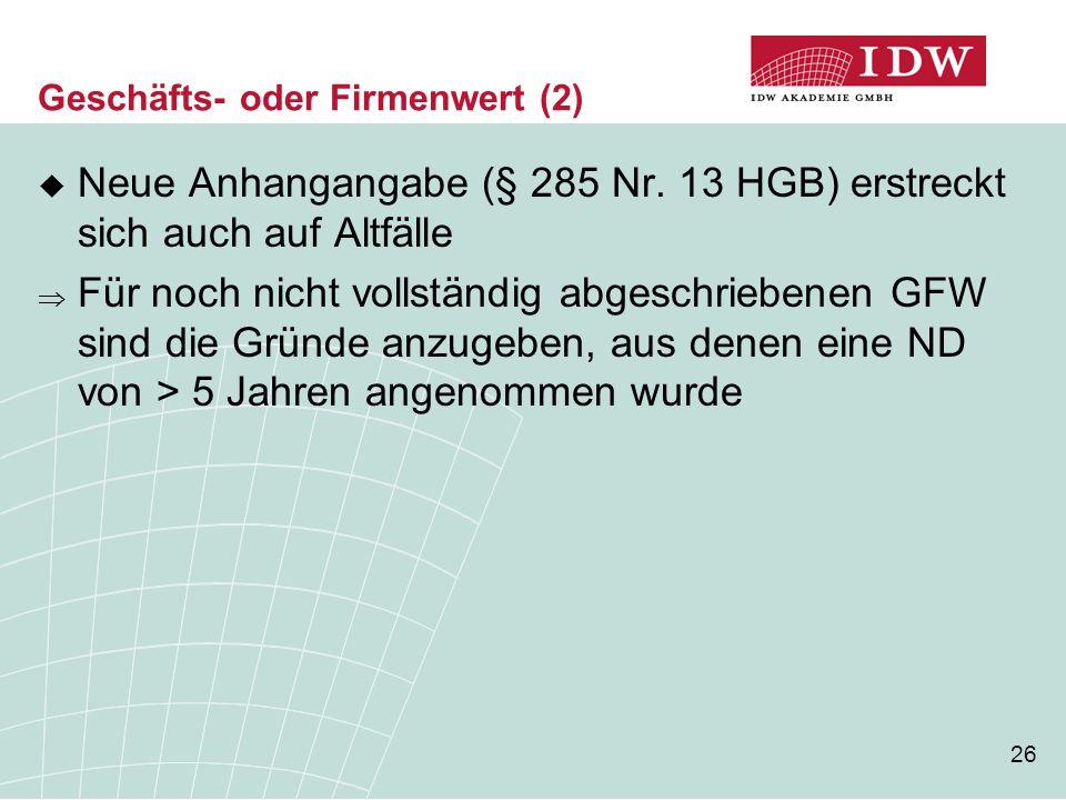 26 Geschäfts- oder Firmenwert (2)  Neue Anhangangabe (§ 285 Nr. 13 HGB) erstreckt sich auch auf Altfälle  Für noch nicht vollständig abgeschriebenen