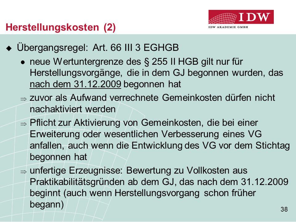 38 Herstellungskosten (2)  Übergangsregel: Art. 66 III 3 EGHGB neue Wertuntergrenze des § 255 II HGB gilt nur für Herstellungsvorgänge, die in dem GJ