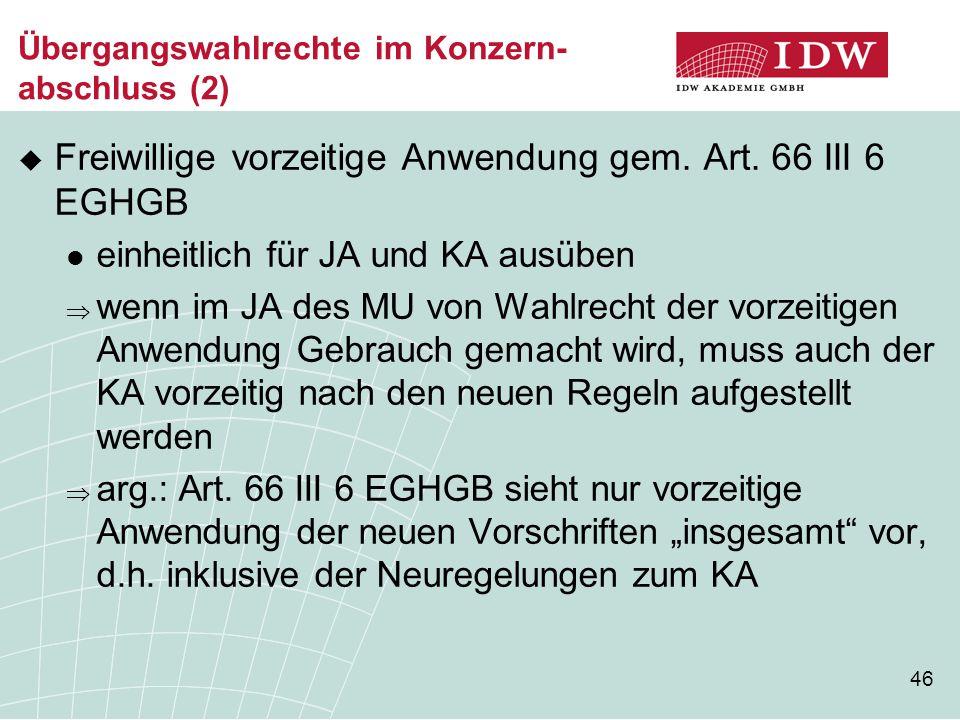 46 Übergangswahlrechte im Konzern- abschluss (2)  Freiwillige vorzeitige Anwendung gem. Art. 66 III 6 EGHGB einheitlich für JA und KA ausüben  wenn