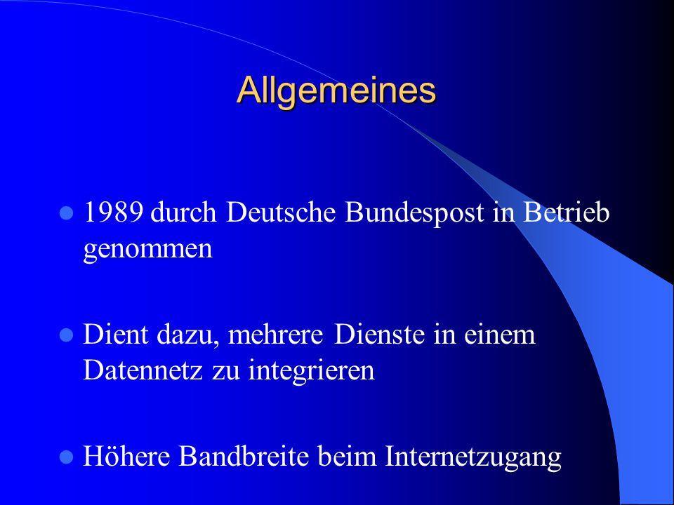 Allgemeines 1989 durch Deutsche Bundespost in Betrieb genommen Dient dazu, mehrere Dienste in einem Datennetz zu integrieren Höhere Bandbreite beim In