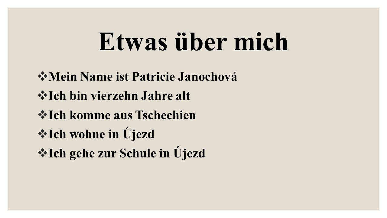 Etwas über mich  Mein Name ist Patricie Janochová  Ich bin vierzehn Jahre alt  Ich komme aus Tschechien  Ich wohne in Újezd  Ich gehe zur Schule in Újezd