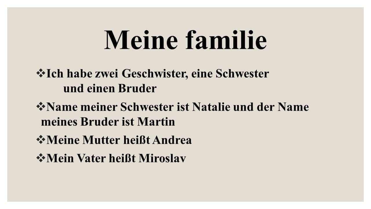 Meine familie  Ich habe zwei Geschwister, eine Schwester und einen Bruder  Name meiner Schwester ist Natalie und der Name meines Bruder ist Martin  Meine Mutter heißt Andrea  Mein Vater heißt Miroslav