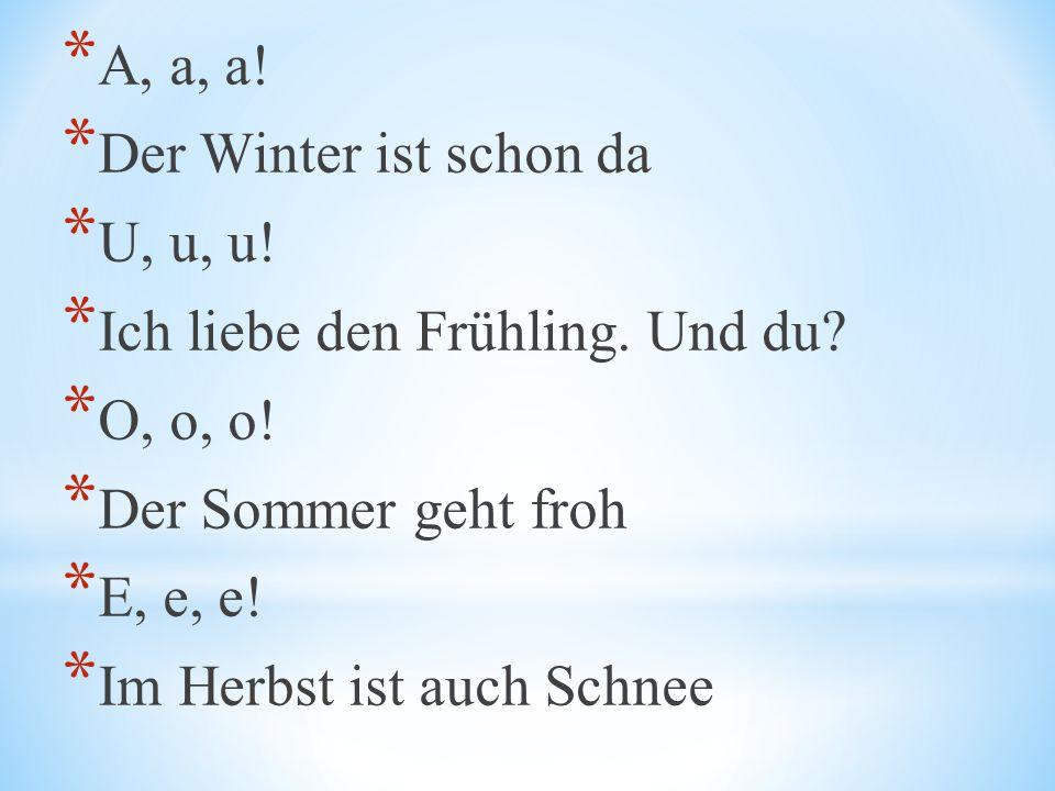 * A, a, a! * Der Winter ist schon da * U, u, u! * Ich liebe den Frühling. Und du? * O, o, o! * Der Sommer geht froh * E, e, e! * Im Herbst ist auch Sc