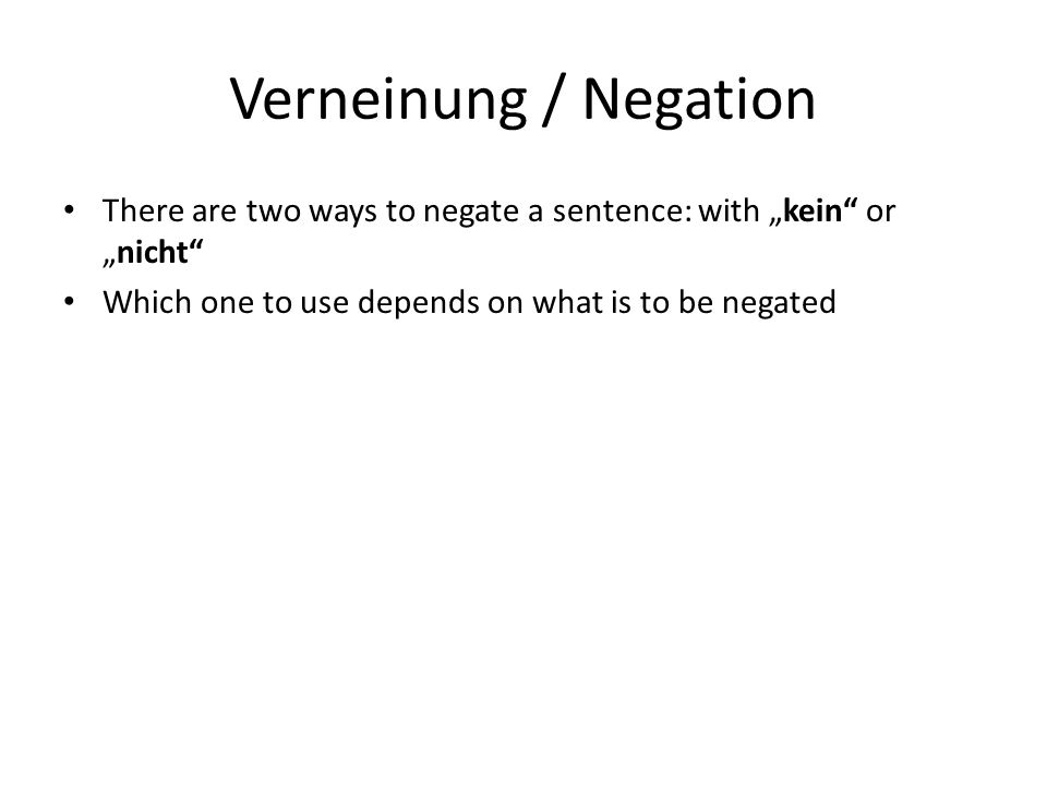 "Verneinung / Negation There are two ways to negate a sentence: with ""kein"" or ""nicht"" Which one to use depends on what is to be negated"
