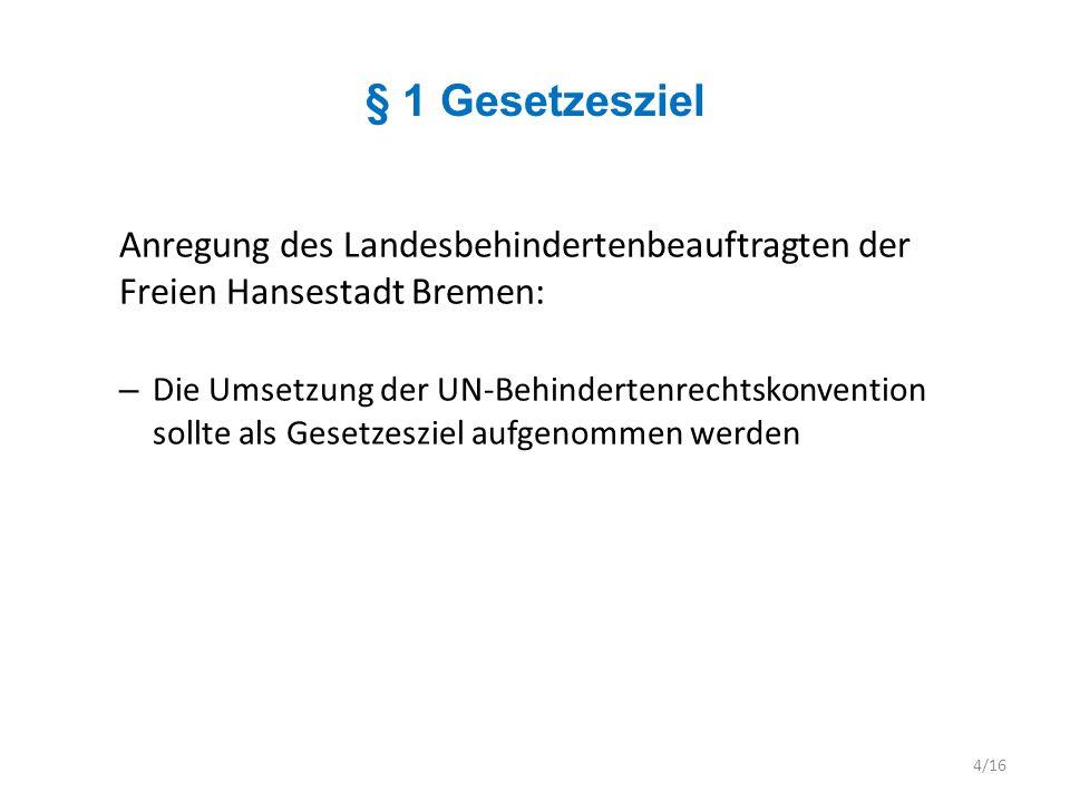 § 2 Behinderung Anregung des Landesbehindertenbeauftragten der Freien Hansestadt Bremen: – Behinderungsbegriff sollte an denjenigen der UN-BRK angepasst werden – UN-BRK – Präambel – e) (…) dass Behinderung aus der Wechselwirkung zwischen Menschen mit Beeinträchtigungen und einstellungs- und umweltbedingten Barrieren entsteht, die sie an der vollen, wirksamen und gleichberechtigten Teilhabe an der Gesellschaft hindern 5/16
