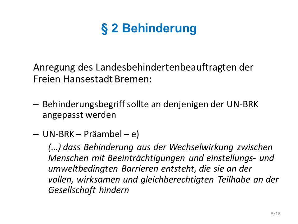 § 3 Benachteiligung Anregung des Landesbehindertenbeauftragten der Freien Hansestadt Bremen: – Der Begriff der Benachteiligung sollten an den Begriff der Diskriminierung im Sinne der UN-BRK angepasst werden – Artikel 2 UN-BRK Im Sinne dieses Übereinkommens bedeutet Diskriminierung aufgrund von Behinderung jede Unterscheidung, Ausschließung oder Beschränkung aufgrund von Behinderung, die zum Ziel oder zur Folge hat, dass das auf die Gleichberechtigung mit anderen gegründete Anerkennen, Genießen oder Ausüben aller Menschenrechte und Grundfreiheiten im politischen, wirtschaftlichen, sozialen, kulturellen, bürgerlichen oder jedem anderen Bereich beeinträchtigt oder vereitelt wird.