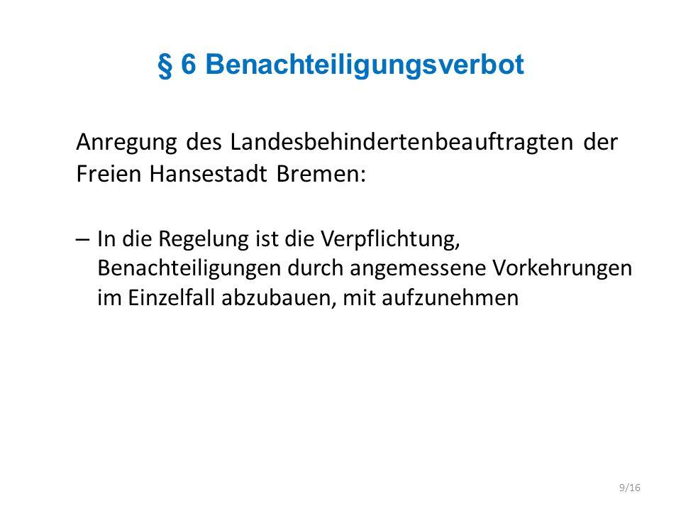 § 7 Besondere Belange behinderter Frauen Anregung des Landesbehindertenbeauftragten der Freien Hansestadt Bremen: – Zu prüfen ist, wie diese Regelung - die in der Praxis bisher kaum eine Rolle gespielt hat - präziser formuliert und wirksamer ausgestaltet werden kann 10/16