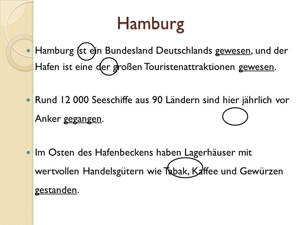 Hamburg Hamburg ist ein Bundesland Deutschlands gewesen, und der Hafen ist eine der großen Touristenattraktionen gewesen. Rund 12 000 Seeschiffe aus 9
