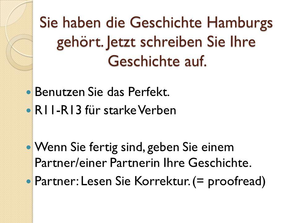 Sie haben die Geschichte Hamburgs gehört. Jetzt schreiben Sie Ihre Geschichte auf. Benutzen Sie das Perfekt. R11-R13 für starke Verben Wenn Sie fertig