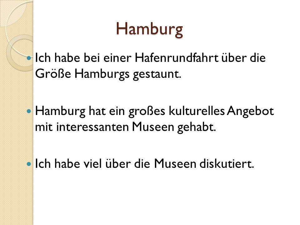Hamburg Ich habe bei einer Hafenrundfahrt über die Größe Hamburgs gestaunt. Hamburg hat ein großes kulturelles Angebot mit interessanten Museen gehabt