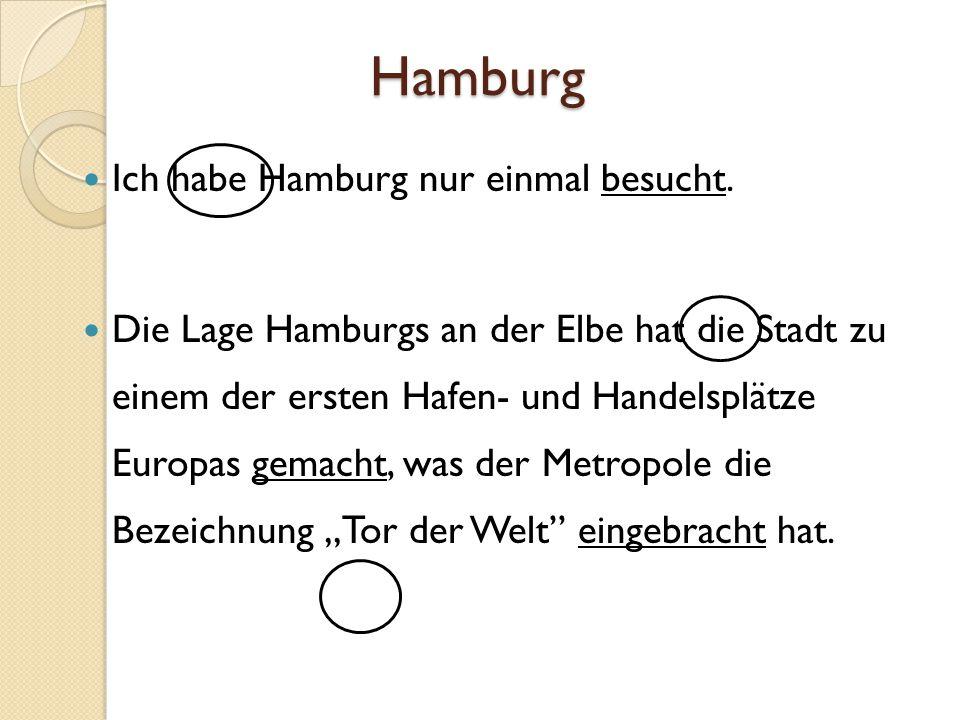 Hamburg Ich habe Hamburg nur einmal besucht. Die Lage Hamburgs an der Elbe hat die Stadt zu einem der ersten Hafen- und Handelsplätze Europas gemacht,