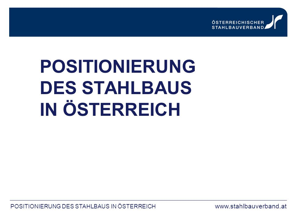 POSITIONIERUNG DES STAHLBAUS IN ÖSTERREICH POSITIONIERUNG DES STAHLBAUS IN ÖSTERREICH www.stahlbauverband.at