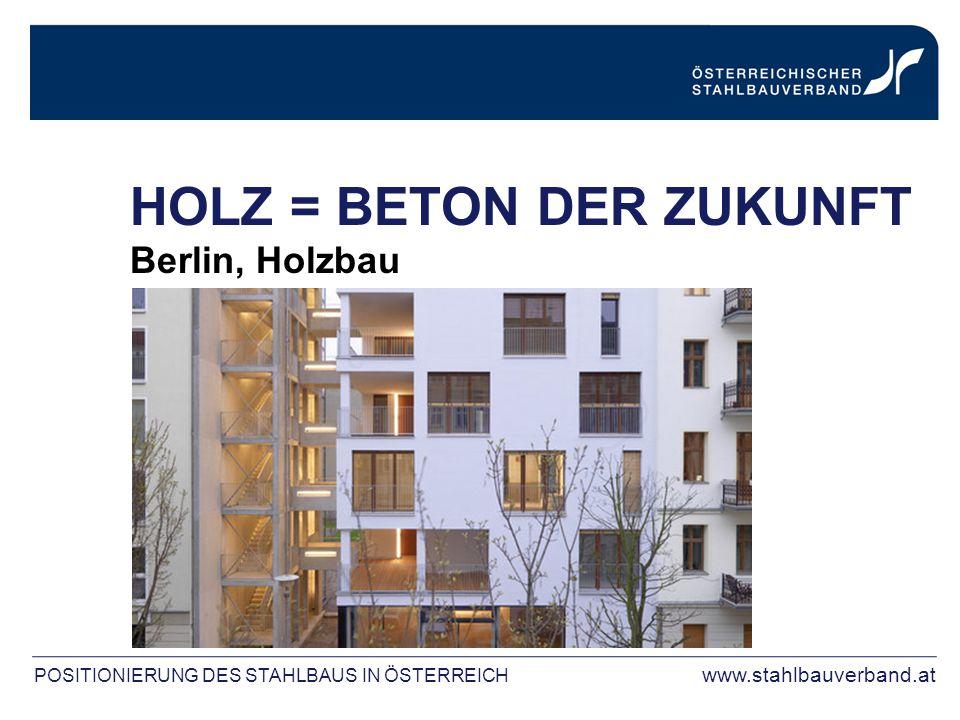 POSITIONIERUNG DES STAHLBAUS IN ÖSTERREICH www.stahlbauverband.at HOLZ = BETON DER ZUKUNFT Berlin, Holzbau
