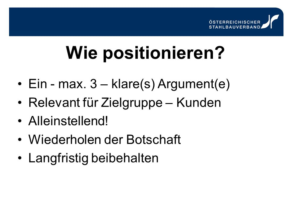 Wie positionieren? Ein - max. 3 – klare(s) Argument(e) Relevant für Zielgruppe – Kunden Alleinstellend! Wiederholen der Botschaft Langfristig beibehal