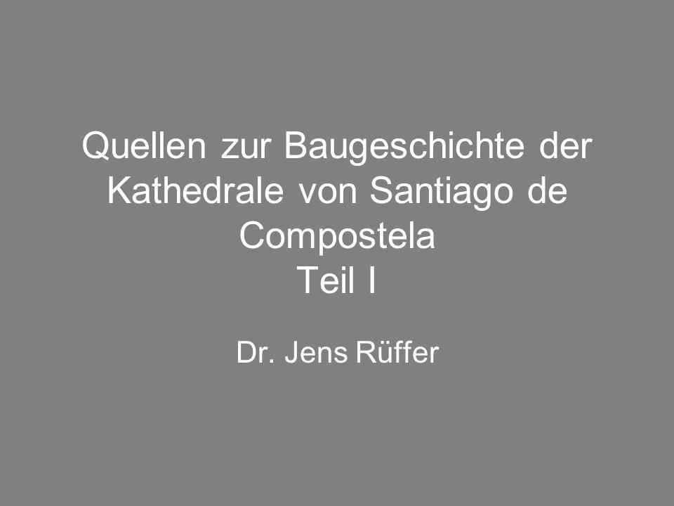 Quellen zur Baugeschichte der Kathedrale von Santiago de Compostela Teil I Dr. Jens Rüffer