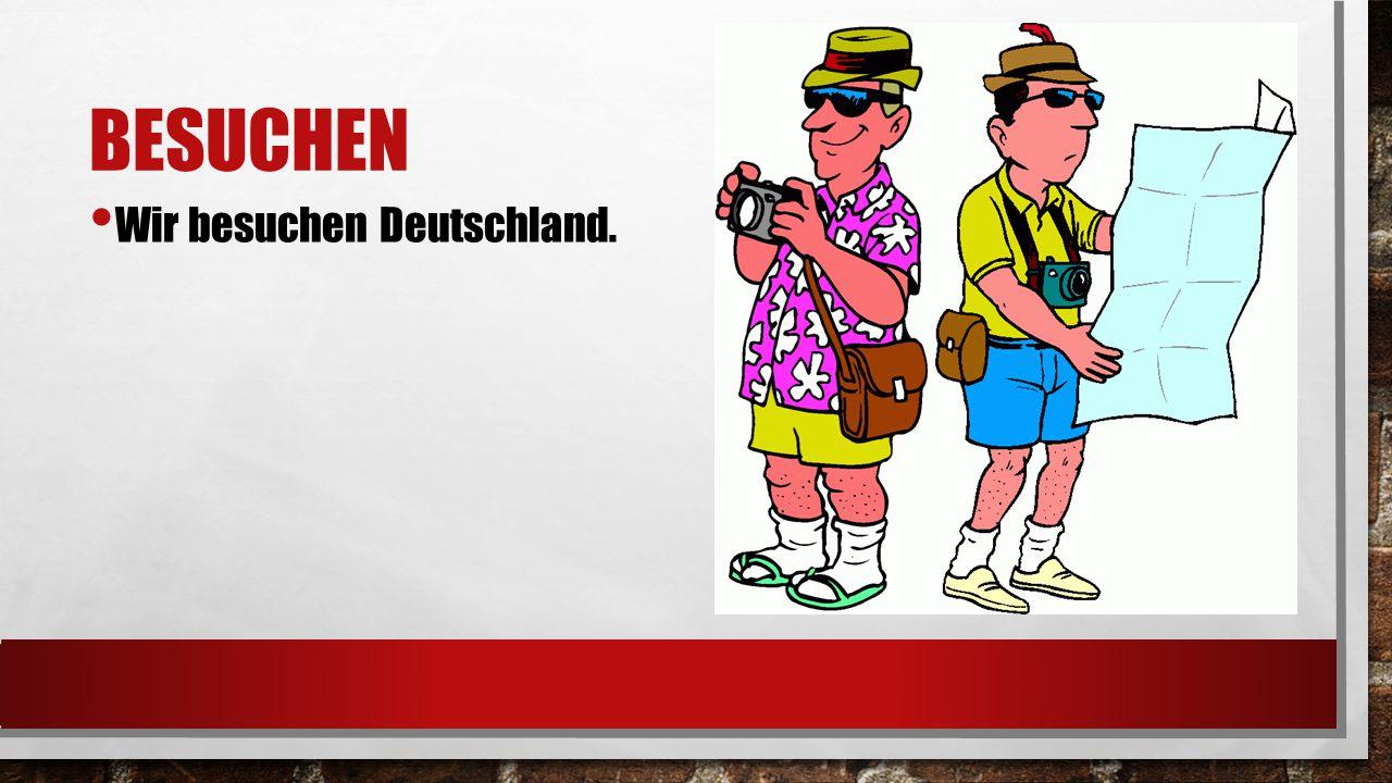 BESUCHEN Wir besuchen Deutschland.