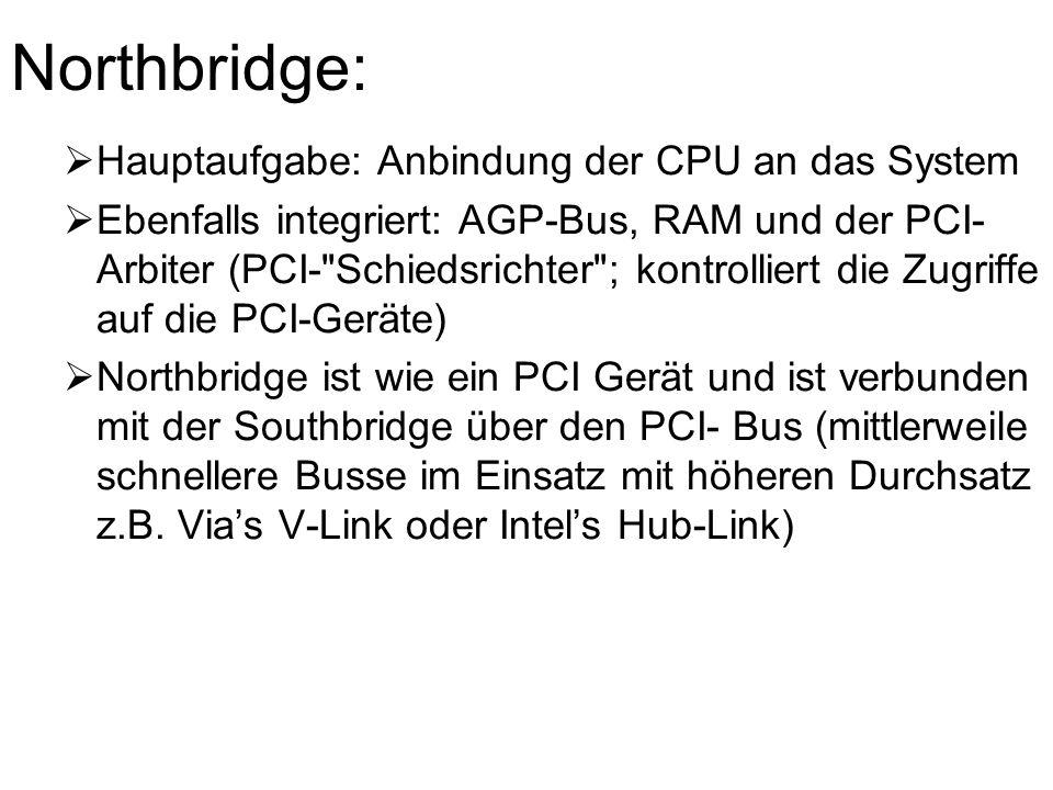 Northbridge:  Hauptaufgabe: Anbindung der CPU an das System  Ebenfalls integriert: AGP-Bus, RAM und der PCI- Arbiter (PCI- Schiedsrichter ; kontrolliert die Zugriffe auf die PCI-Geräte)  Northbridge ist wie ein PCI Gerät und ist verbunden mit der Southbridge über den PCI- Bus (mittlerweile schnellere Busse im Einsatz mit höheren Durchsatz z.B.