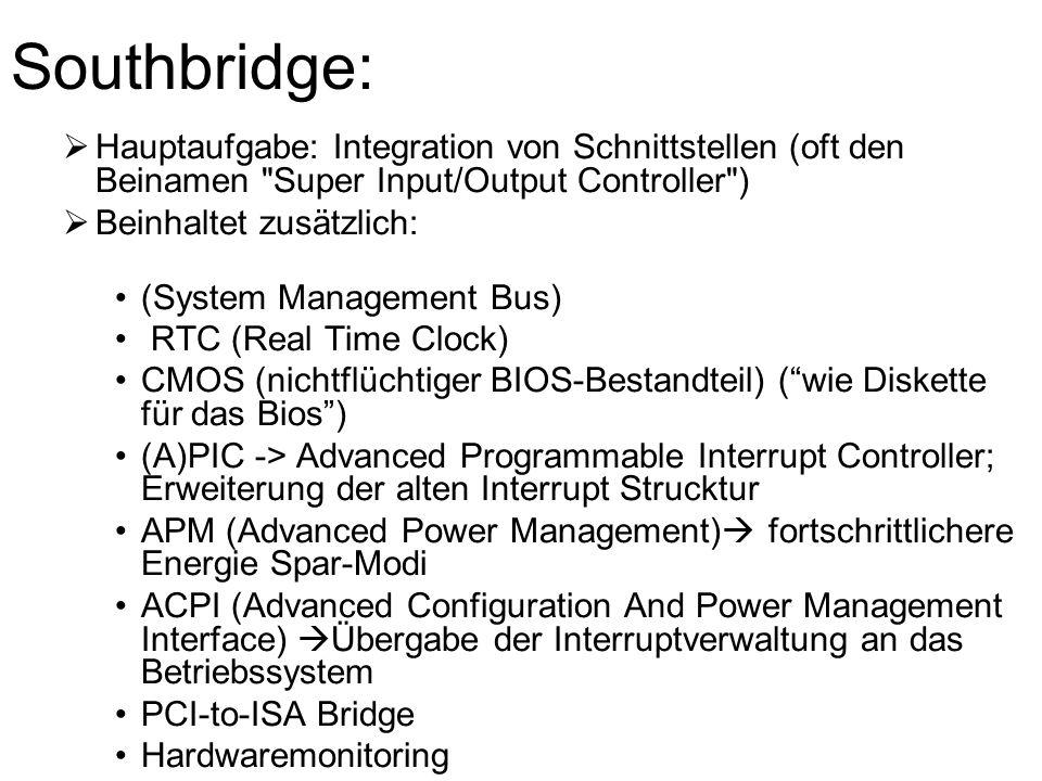 Southbridge:  Hauptaufgabe: Integration von Schnittstellen (oft den Beinamen Super Input/Output Controller )  Beinhaltet zusätzlich: (System Management Bus) RTC (Real Time Clock) CMOS (nichtflüchtiger BIOS-Bestandteil) ( wie Diskette für das Bios ) (A)PIC -> Advanced Programmable Interrupt Controller; Erweiterung der alten Interrupt Strucktur APM (Advanced Power Management)  fortschrittlichere Energie Spar-Modi ACPI (Advanced Configuration And Power Management Interface)  Übergabe der Interruptverwaltung an das Betriebssystem PCI-to-ISA Bridge Hardwaremonitoring