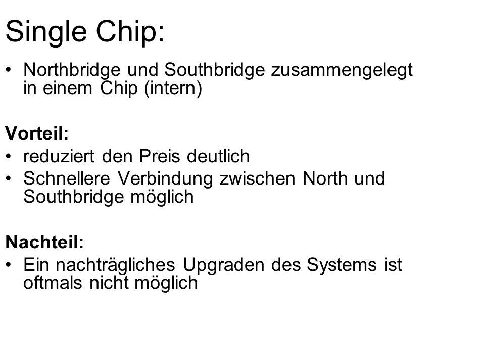 Single Chip: Northbridge und Southbridge zusammengelegt in einem Chip (intern) Vorteil: reduziert den Preis deutlich Schnellere Verbindung zwischen North und Southbridge möglich Nachteil: Ein nachträgliches Upgraden des Systems ist oftmals nicht möglich