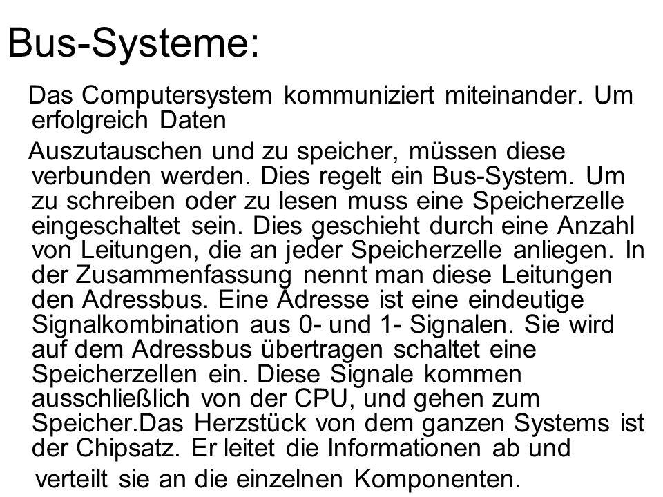Bus-Systeme: Das Computersystem kommuniziert miteinander. Um erfolgreich Daten Auszutauschen und zu speicher, müssen diese verbunden werden. Dies rege