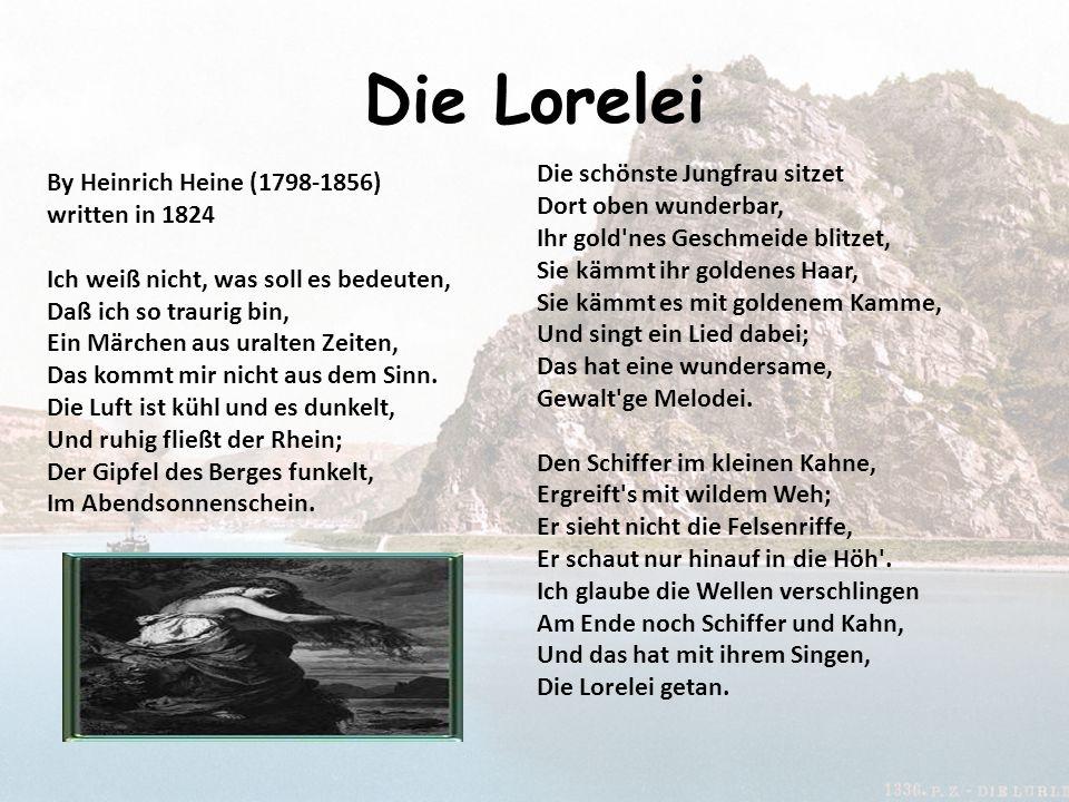 Die Lorelei By Heinrich Heine (1798-1856) written in 1824 Ich weiß nicht, was soll es bedeuten, Daß ich so traurig bin, Ein Märchen aus uralten Zeiten