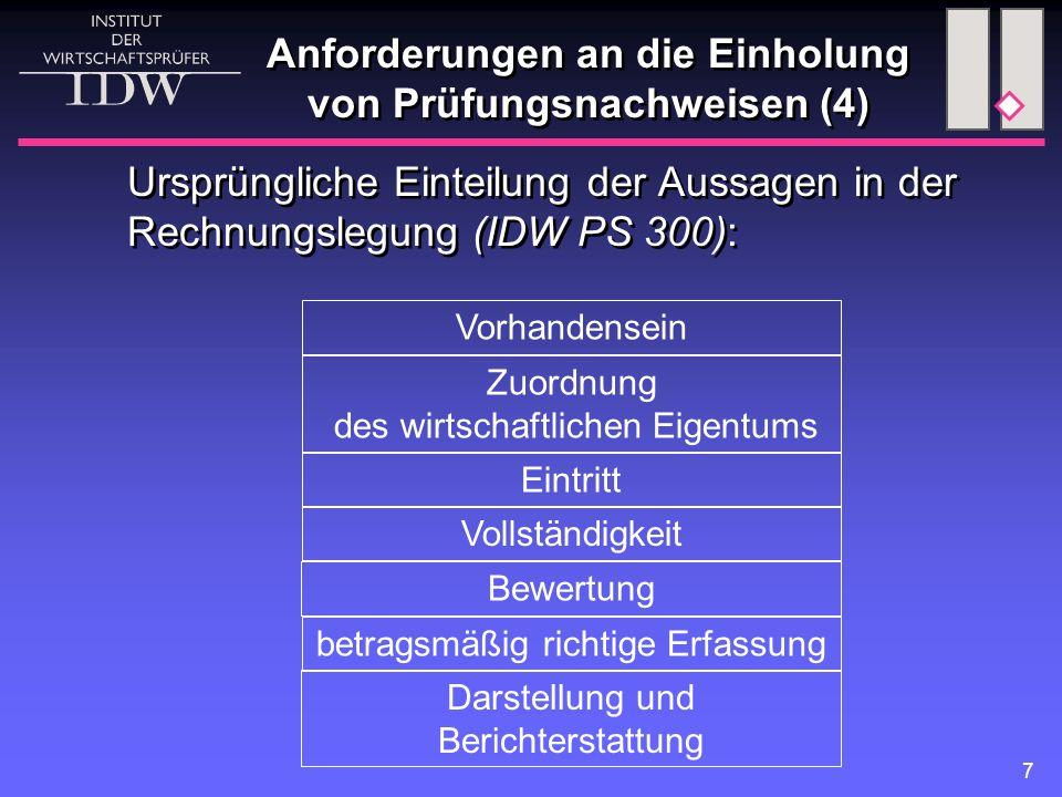 7 Anforderungen an die Einholung von Prüfungsnachweisen (4) Ursprüngliche Einteilung der Aussagen in der Rechnungslegung (IDW PS 300): Darstellung und Berichterstattung Vorhandensein Zuordnung des wirtschaftlichen Eigentums Eintritt Vollständigkeit betragsmäßig richtige Erfassung Bewertung