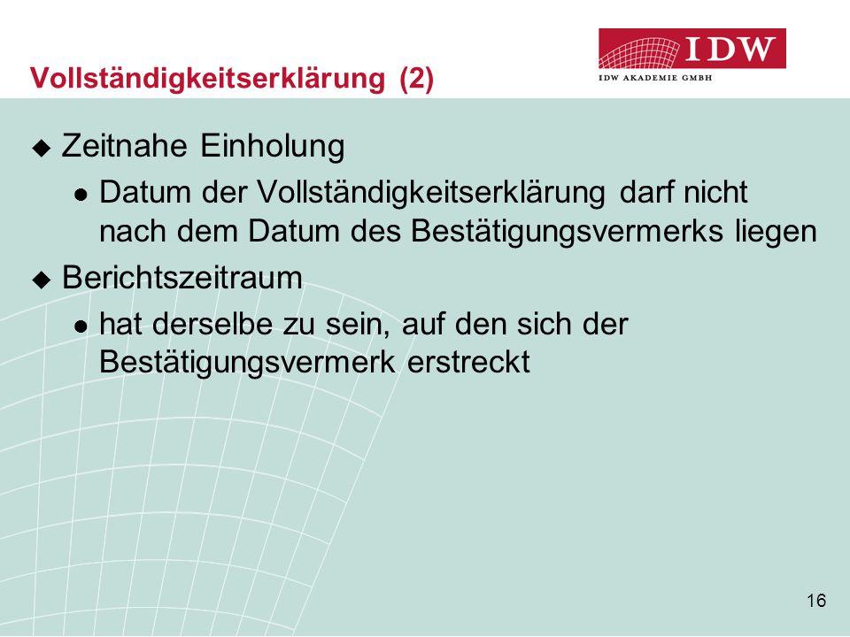 16 Vollständigkeitserklärung (2)  Zeitnahe Einholung Datum der Vollständigkeitserklärung darf nicht nach dem Datum des Bestätigungsvermerks liegen 