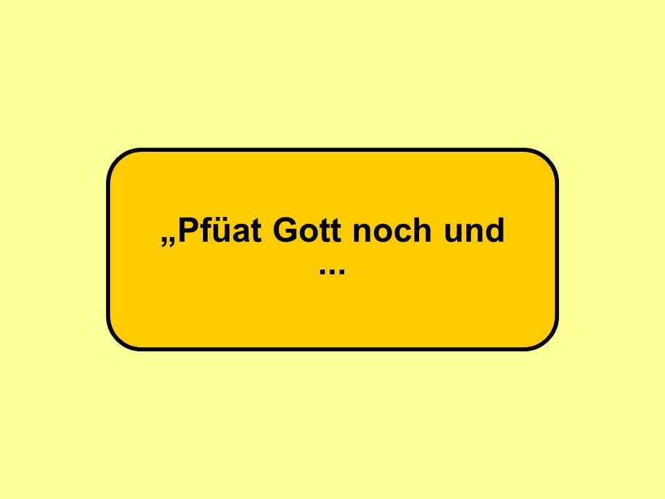 """""""Pfüat Gott noch und..."""