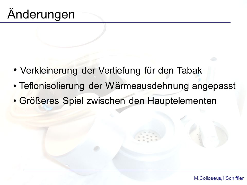 M.Colloseus, I.Schiffler Änderungen Verkleinerung der Vertiefung für den Tabak Teflonisolierung der Wärmeausdehnung angepasst Größeres Spiel zwischen