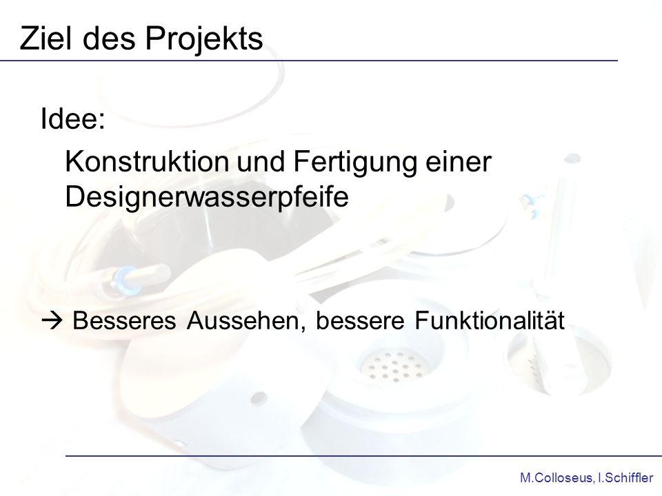 M.Colloseus, I.Schiffler Idee: Konstruktion und Fertigung einer Designerwasserpfeife  Besseres Aussehen, bessere Funktionalität Ziel des Projekts