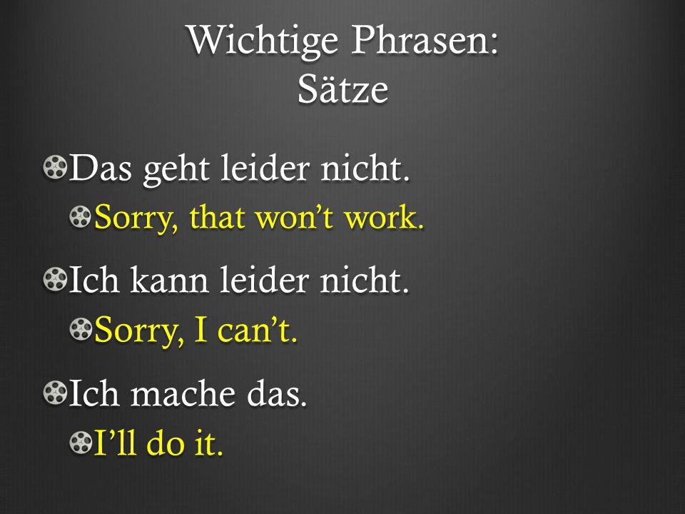 Wichtige Phrasen: Sätze Das geht leider nicht. Sorry, that won't work. Ich kann leider nicht. Sorry, I can't. Ich mache das. I'll do it.
