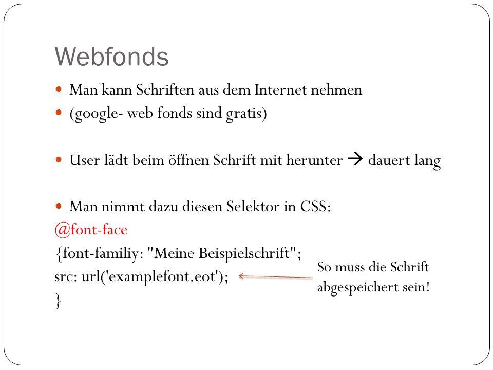 Webfonds Man kann Schriften aus dem Internet nehmen (google- web fonds sind gratis) User lädt beim öffnen Schrift mit herunter  dauert lang Man nimmt dazu diesen Selektor in CSS: @font-face {font-familiy: Meine Beispielschrift ; src: url( examplefont.eot ); } So muss die Schrift abgespeichert sein!