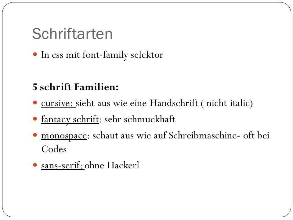 Schriftarten In css mit font-family selektor 5 schrift Familien: cursive: sieht aus wie eine Handschrift ( nicht italic) fantacy schrift: sehr schmuckhaft monospace: schaut aus wie auf Schreibmaschine- oft bei Codes sans-serif: ohne Hackerl