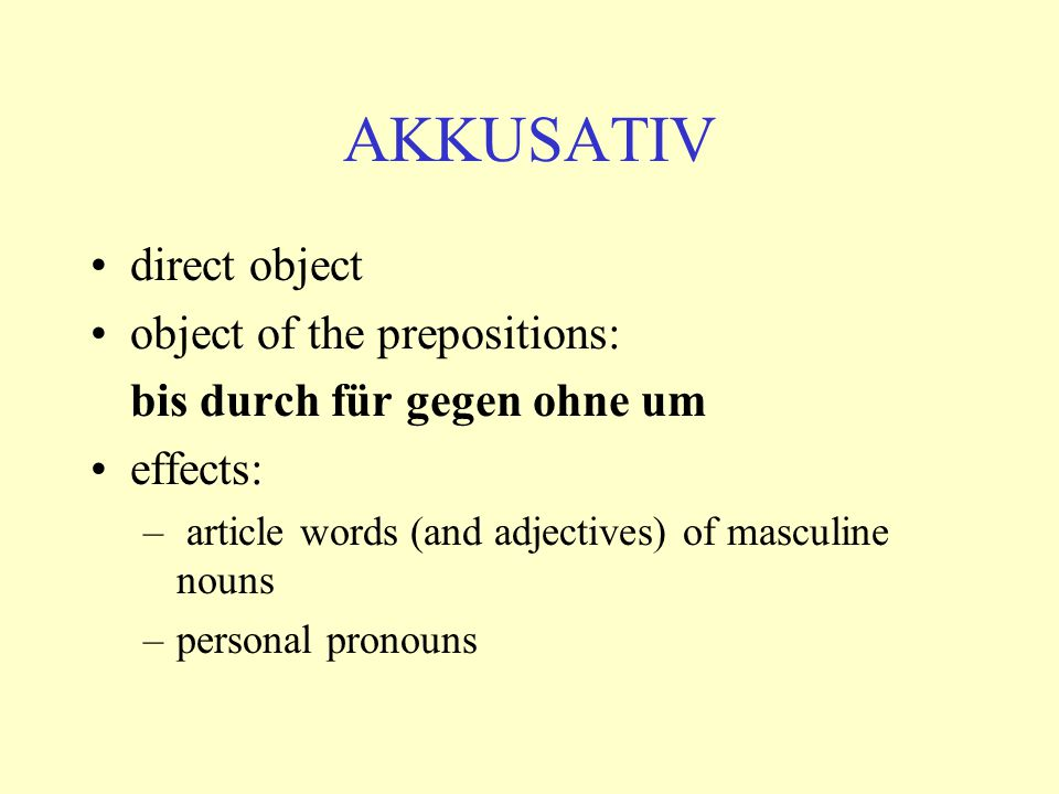 AKKUSATIV direct object object of the prepositions: bis durch für gegen ohne um effects: – article words (and adjectives) of masculine nouns –personal pronouns
