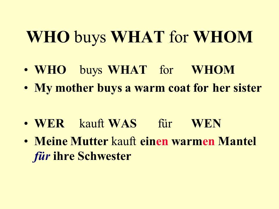 WHO buys WHAT for WHOM My mother buys a warm coat for her sister WER kauft WAS für WEN Meine Mutter kauft einen warmen Mantel für ihre Schwester