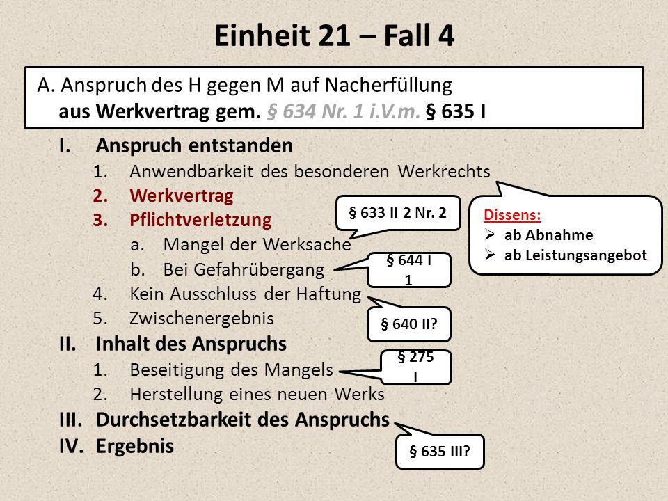 Einheit 21 – Fall 4 A. Anspruch des H gegen M auf Nacherfüllung aus Werkvertrag gem. § 634 Nr. 1 i.V.m. § 635 I I.Anspruch entstanden 1.Anwendbarkeit