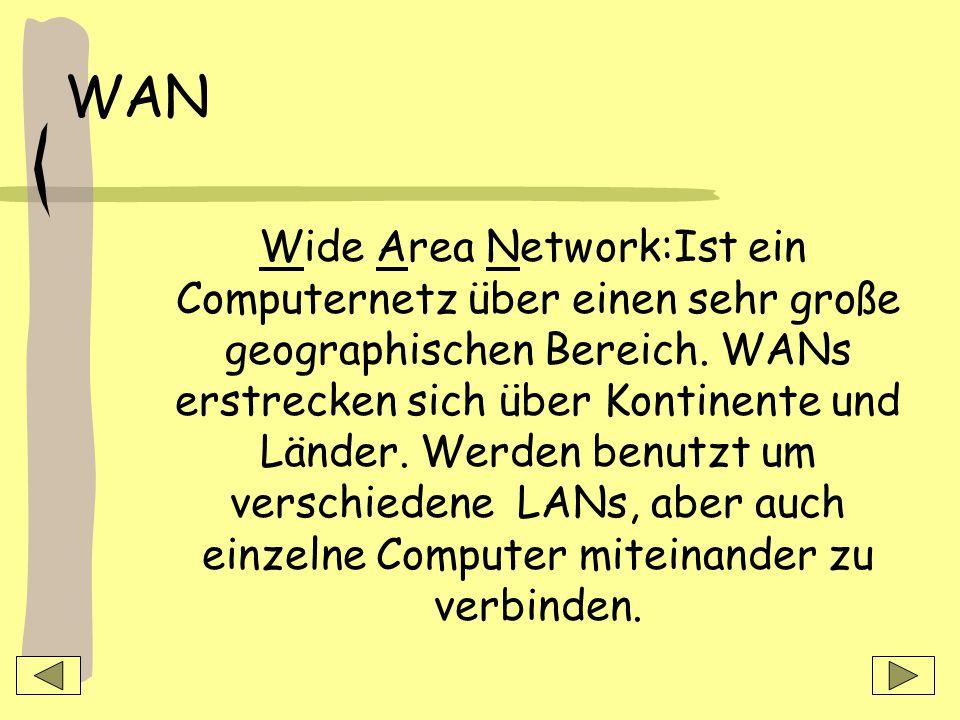WAN Wide Area Network:Ist ein Computernetz über einen sehr große geographischen Bereich.