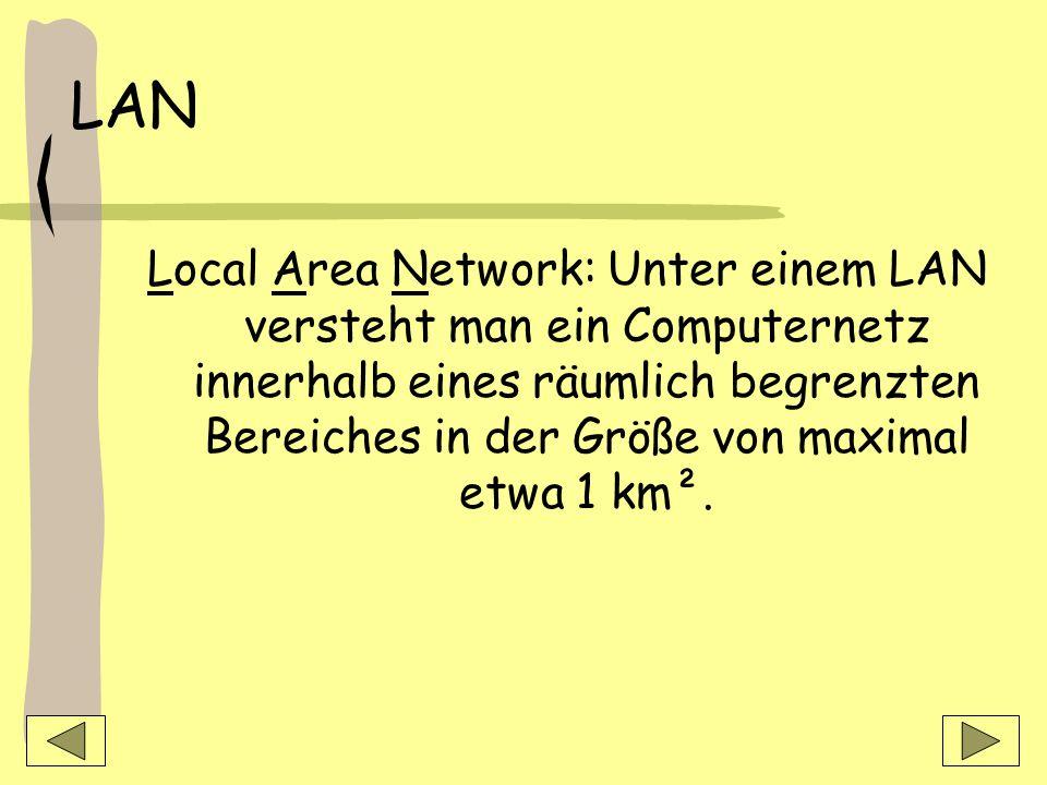 LAN Local Area Network: Unter einem LAN versteht man ein Computernetz innerhalb eines räumlich begrenzten Bereiches in der Größe von maximal etwa 1 km².
